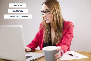 ARE YOU MARKETING YOUR BUSINESS RIGHT?