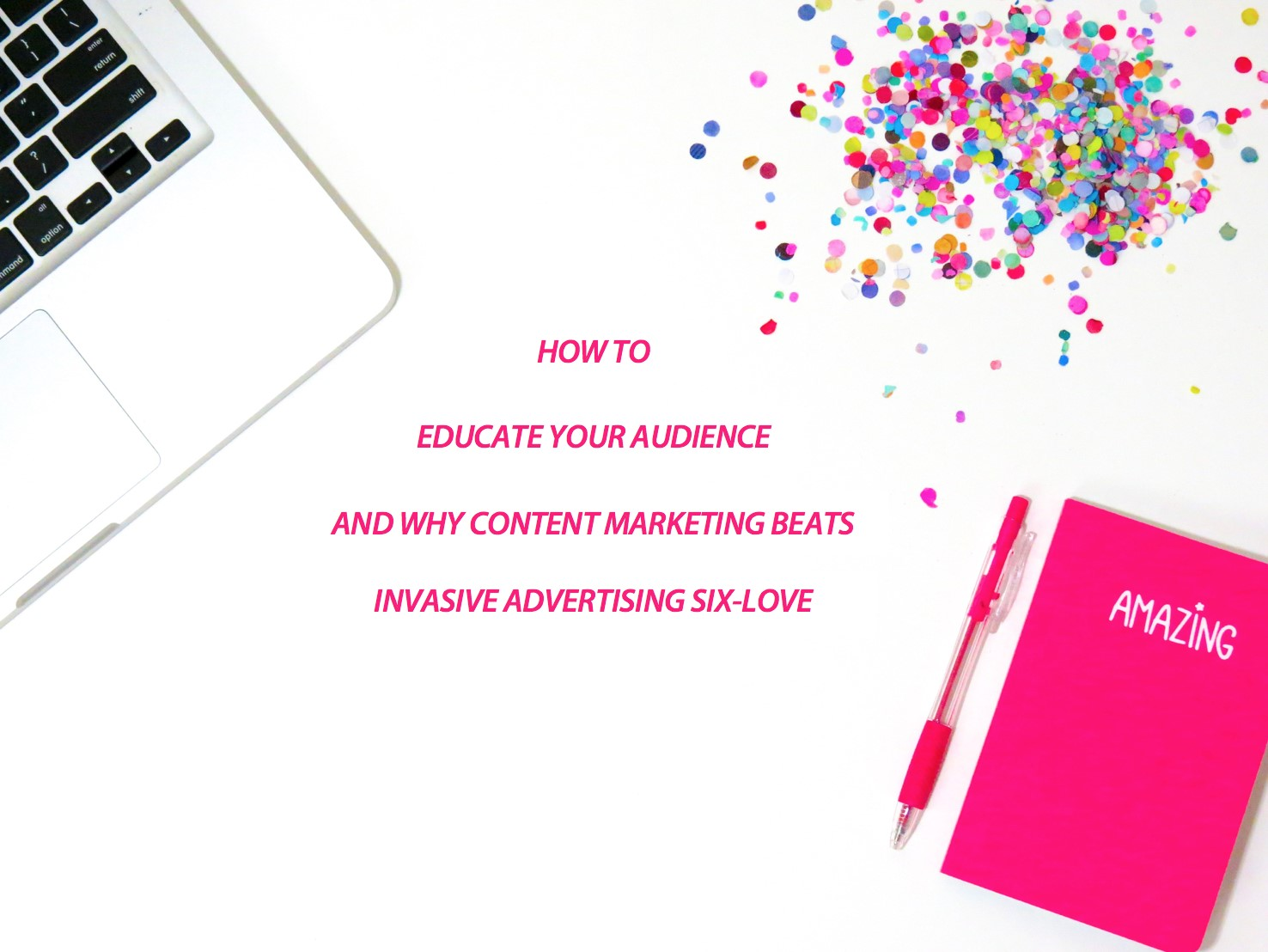 HOW TO EDUCATE YOUR AUDIENCE (AND WHY CONTENT MARKETING BEATS INVASIVE ADVERTISING SIX-LOVE)