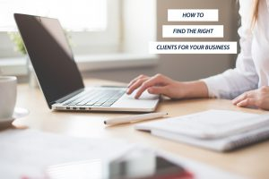 HOW TO FIND THE RIGHT CLIENTS FOR YOUR BUSINESS