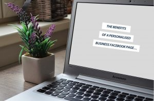 THE BENEFITS OF A PERSONALISED BUSINESS FACEBOOK PAGE…